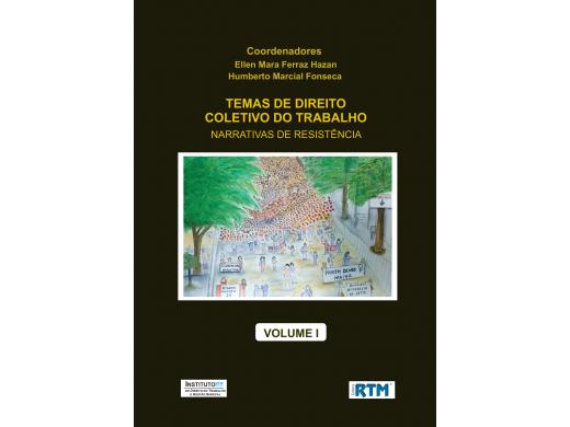 TEMAS DE DIREITO  COLETIVO DO TRABALHO:  NARRATIVAS DE RESISTÊNCIA  - VOLUME I